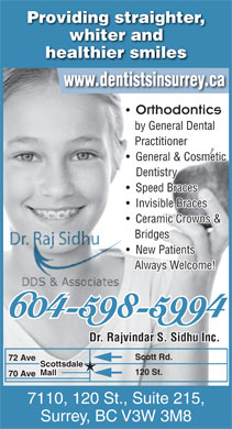 Sidhu Rajvinder S Dr Inc (604-598-4439) - Annonce illustrée - whiter and healthier smiles www.dentistsinsurrey.ca Orthodontics by General Dental Practitioner General & Cosmetic Dentistry Speed Braces Invisible Braces Ceramic Crowns & Bridges New Patients Providing straighter, Always Welcome! 604-598-5994 Dr. Rajvindar S. Sidhu Inc. Scott Rd. 72 Ave Scottsdale 120 St. Mall 70 Ave 7110, 120 St., Suite 215, Surrey, BC V3W 3M8