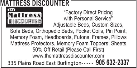 Mattress Discounter (905-632-2337) - Display Ad - ¿Factory Direct Pricing with Personal Service¿ Adjustable Beds, Custom Sizes, Sofa Beds, Orthopedic Beds, Pocket Coils, Pin Point, Memory Foam, Headboards, Futons, Frames, Pillows Mattress Protectors, Memory Foam Toppers, Sheets 50% Off Retail (Please Call First) www.themattressdiscounter.com