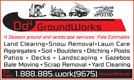 DO 4 Groundworks (1-888-885-9675) - Annonce illustrée - 4 Season ground and landscape services. Free Estimates Land ClearingSnow RemovalLawn Care * AggregatesSoilBouldersDitchingPosts * * Patios Decks Landscaping Gazebos * * Bale MovingScrap RemovalYard Cleaning * Toll do4work@mts.net 1.888.885.work(9675) Free:  4 Season ground and landscape services. Free Estimates Land ClearingSnow RemovalLawn Care * AggregatesSoilBouldersDitchingPosts * * Patios Decks Landscaping Gazebos * * Bale MovingScrap RemovalYard Cleaning * Toll do4work@mts.net 1.888.885.work(9675) Free: