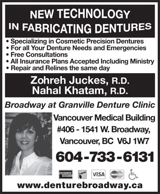 Granville At Broadway Denture Clinic (604-733-6131) - Annonce illustrée - Specializing in Cosmetic Precision Dentures For all Your Denture Needs and Emergencies Free Consultations All Insurance Plans Accepted Including Ministry Repair and Relines the same day Zohreh Juckes, R.D. Nahal Khatam, R.D. Broadway at Granville Denture Clinic Vancouver Medical Building #406 - 1541 W. Broadway, Vancouver, BC  V6J 1W7 604-733-6131 www.denturebroadway.ca