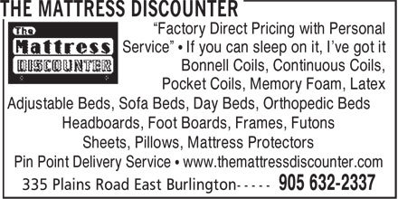 """Mattress Discounter (905-632-2337) - Display Ad - """"Factory Direct Pricing with Personal - Service"""" • If you can sleep on it, I've got it - Bonnell Coils, Continuous Coils, - Pocket Coils, Memory Foam, Latex - Adjustable Beds, Sofa Beds, Day Beds, Orthopedic Beds - Headboards, Foot Boards, Frames, Futons - Sheets, Pillows, Mattress Protectors - Pin Point Delivery Service • www.themattressdiscounter.com"""