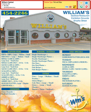 William's Seafood Restaurant (506-454-2246) - Annonce illustr&eacute;e - Cuisine Type: Fish and Chips William s Seafood Fredericton, NB 454-2246 portside@nbnet.nb.ca Subject to change without notice WILLIAM S 454-2246 Seafood Restaurant Exhibition Grounds Smythe Street SEAFOOD ITEMS BURGERS / HOTDOGS DAILY SPECIALS FISH &amp; CHIPS &gt; Large  /  Medium  / Small Single Hamburger &gt; MONDAY FISH ONLY &gt;  Large  /  Medium  / Small Single Hamburger Platter &gt; HAMBURGER PLATTERS (2OZ &amp; 4OZ) WHOLE CLAMS &amp; CHIPS &gt; Double Hamburger &gt; TUESDAY Large (5oz)  / Small (3oz) Double Hamburger Platter &gt; FISH &amp; CHIPS (LARGE &amp; MEDIUM) &gt; WHOLE CLAMS ONLY &gt; 10 Oz  / 5 Oz Hot Dog &gt; SLICED CLAMS &amp; CHIPS &gt; WEDNESDAY Hot Dog Platter &gt; Large (5oz) / Small (3oz) CLAMS &amp; CHIPS Fish Burger &gt; SLICED CLAMS ONLY &gt; 10 Oz  / 5 Oz (WHOLE CLAMS / SLICED CLAMS) &gt; Fish Burger Platter &gt; SCALLOPS &amp; CHIPS &gt; THURSDAY Large (5oz)  / Small (3oz) EXTRAS SCALLOPS &amp; CHIPS &gt; SCALLOPS ONLY &gt; 10 Oz / 5 Oz SHRIMP &amp; CHIPS &gt; Fries &gt;  Large  / Medium  / Small SHRIMP &amp; CHIPS &gt; Poutine &gt; FRIDAY Large (5oz) / Small (3oz) Onion Rings &gt; FISH BURGER PLATTER &gt; SHRIMP ONLY &gt; 10 Oz / 5 Oz Cole Slaw &gt; Large  / Small SEAFOOD PLATTER &gt; Large  / Regular SATURDAY Gravy &gt;   Large  / Small LOBSTER ROLL &gt; SEAFOOD PLATTER &gt; Cheese &gt; CHOWDERS Sauces &gt; Tartar / Seafood &gt; Clam Chowder &gt; Seafood Chowder &gt;