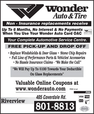 Wonder Auto & Tire (506-386-3333) - Display Ad - Non - Insurance replacements receive Up To 6 Months, No Interest & No Payments When You Use Your Wonder Auto Card OAC Your Complete Automotive Service Centre. FREE PICK-UP AND DROP OFF Replace Windshields & Door Glass   Stone Chip Repairs Full Line of Performance Parts & Vehicles' Accessories No Hassle Insurance Claims -  We Make the Call We Will Pay Up To $100 Towards Your Deductible On Glass Replacements Valuable Online Coupons at www.wonderauto.com 405 Coverdale Rd. Riverview 801-8813