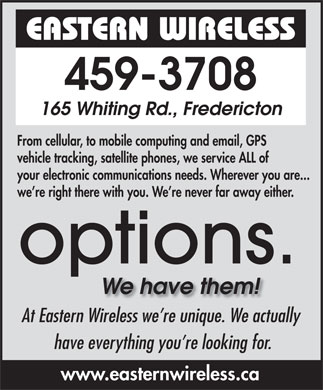 Eastern Wireless.ca (506-459-3708) - Display Ad - From cellular, to mobile computing and email, GPS vehicle tracking, satellite phones, we service ALL of your electronic communications needs. Wherever you are... we re right there with you. We re never far away either. At Eastern Wireless we re unique. We actually have everything you re looking for. www.easternwireless.ca