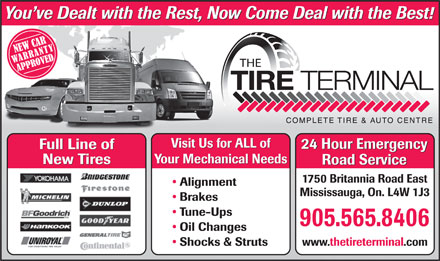 Tire Terminal (289-801-3034) - Display Ad - You ve Dealt with the Rest, Now Come Deal with the Best! TIRE TERMINAL Visit Us for ALL of 24 Hour Emergency Full Line of 24 Hour Emergency Full Line of Your Mechanical Needs New Tires Road Service 1750 Britannia Road East Alignment Mississauga, On. L4W 1J3 Brakes Tune-Ups 905.565.8406 Oil Changes Shocks &amp; Struts www.thetireterminal.com