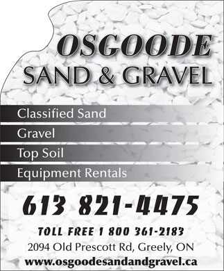 Osgoode Sand & Gravel (613-821-4475) - Annonce illustrée - 2094 Old Prescott Rd, Greely, ON www.osgoodesandandgravel.ca SAND & GRAVEL Classified Sand Gravel Top Soil Equipment Rentals 613 821-4475 Toll free 1 800 361-2183 OSGOODE