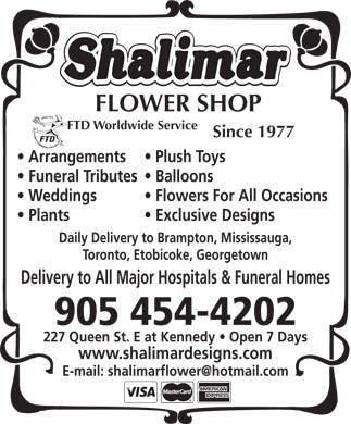 Shalimar Designs (289-401-0013) - Display Ad - FLOWER SHOP FTD Worldwide Service Since 1977 Arrangements Plush Toys Funeral Tributes  Balloons Weddings Flowers For All Occasions Plants Exclusive Designs Daily Delivery to Brampton, Mississauga, Toronto, Etobicoke, Georgetown Delivery to All Major Hospitals & Funeral Homes 905 454-4202 227 Queen St. E at Kennedy   Open 7 Days www.shalimardesigns.com E-mail: shalimarflower@hotmail.com