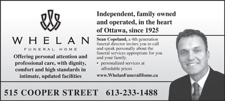 Whelan Funeral Home (613-233-1488) - Annonce illustr&eacute;e - Independent, family owned and operated, in the heart of Ottawa, since 1925 Sean Copeland, a 4th generation funeral director invites you to call and speak personally about the funeral services appropriate for you Offering personal attention and and your family. personalized services at professional care, with dignity, affordable prices comfort and high standards in www.WhelanFuneralHome.ca intimate, updated facilities 515 COOPER STREET   613-233-1488  Independent, family owned and operated, in the heart of Ottawa, since 1925 Sean Copeland, a 4th generation funeral director invites you to call and speak personally about the funeral services appropriate for you Offering personal attention and and your family. personalized services at professional care, with dignity, affordable prices comfort and high standards in www.WhelanFuneralHome.ca intimate, updated facilities 515 COOPER STREET   613-233-1488  Independent, family owned and operated, in the heart of Ottawa, since 1925 Sean Copeland, a 4th generation funeral director invites you to call and speak personally about the funeral services appropriate for you Offering personal attention and and your family. personalized services at professional care, with dignity, affordable prices comfort and high standards in www.WhelanFuneralHome.ca intimate, updated facilities 515 COOPER STREET   613-233-1488