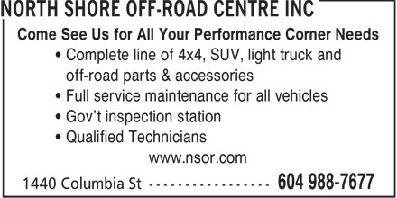 North Shore Off-Road Centre Inc (604-988-7677) - Annonce illustrée - Come See Us for All Your Performance Corner Needs Complete line of 4x4, SUV, light truck and off-road parts & accessories Full service maintenance for all vehicles Gov't inspection station Qualified Technicians www.nsor.com