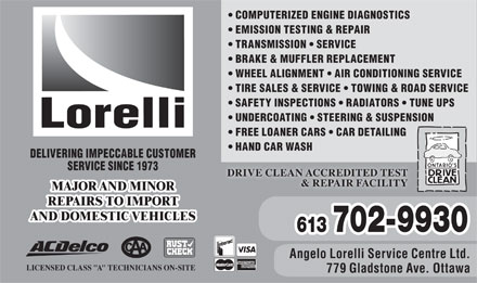 "Lorelli Service Centre Ltd (613-604-4782) - Annonce illustrée - DELIVERING IMPECCABLE CUSTOMER SERVICE SINCE 1973 DRIVE CLEAN ACCREDITED TEST & REPAIR FACILITY MAJOR AND MINOR REPAIRS TO IMPORT AND DOMESTIC VEHICLES 702-9930 613 Angelo Lorelli Service Centre Ltd. LICENSED CLASS ""A"" TECHNICIANS ON-SITE 779 Gladstone Ave. Ottawa HAND CAR WASH EMISSION TESTING & REPAIR TRANSMISSION   SERVICE BRAKE & MUFFLER REPLACEMENT COMPUTERIZED ENGINE DIAGNOSTICS WHEEL ALIGNMENT   AIR CONDITIONING SERVICE TIRE SALES & SERVICE   TOWING & ROAD SERVICE SAFETY INSPECTIONS   RADIATORS   TUNE UPS UNDERCOATING   STEERING & SUSPENSION FREE LOANER CARS   CAR DETAILING"