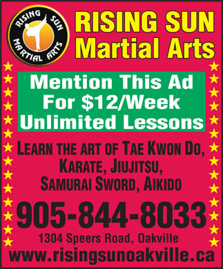 Academy of Martial Arts-Rising Sun (905-844-8033) - Display Ad - RISING SUN Martial Arts Mention This Ad For $12/Week LEARN THE ART OF TAE KWON DO, KARATE, JIUJITSU, SAMURAI SWORD, AIKIDO 905-844-8033 1304 Speers Road, Oakville www.risingsunoakville.ca Unlimited Lessons