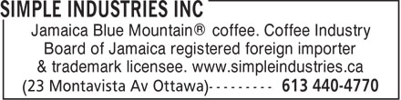 Simple Industries Inc (613-440-4770) - Annonce illustrée - Jamaica Blue Mountain® coffee. Coffee Industry Board of Jamaica registered foreign importer & trademark licensee. www.simpleindustries.ca  Jamaica Blue Mountain® coffee. Coffee Industry Board of Jamaica registered foreign importer & trademark licensee. www.simpleindustries.ca  Jamaica Blue Mountain® coffee. Coffee Industry Board of Jamaica registered foreign importer & trademark licensee. www.simpleindustries.ca  Jamaica Blue Mountain® coffee. Coffee Industry Board of Jamaica registered foreign importer & trademark licensee. www.simpleindustries.ca