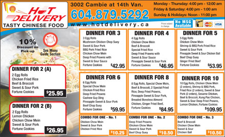 Hot Delivery Chinese Food (604-879-5292) - Display Ad - Deep Fried Prawns 25.95 Pineapple Sweet & Sour Pork, Beef & Broccoli, Kung Pao Chicken, Cashew Guy Ding Breaded Boneless Almond Sweet & Sour Deep Fried Prawns, Pineapple Sweet & Sour Pork Chicken, Ginger Fried Beef, Lemon Chicken, Fortune Cookies Beef Chop Suey DINNER FOR 2 (B) Fortune Cookies Fortune Cookies 59.95 84.95 109.95 2 Egg Rolls Lemon Chicken COMBO FOR ONE - No. 1 COMBO FOR ONE - No. 2 COMBO FOR ONE - No. 3 Chicken Chow Mein Deep Fried Prawns Beef & Broccoli Sweet & Sour Pork Chicken Chow Mein Chicken Fried Rice Sweet & Sour Pork Sweet & Sour Fortune Cookiesokies 26.95 Chicken Ball Beef Chop Suey 10.25 10.50 Monday - Thursday: 4:00 pm - 12:00 am 3002 Cambie at 14th Van. Friday & Saturday: 4:00 pm - 1:00 am Sunday & Holidays: Noon - 11:00 pm 604.879.5292 No MSG Prices subject www.hotdelivery.ca Discount on BBQ Pork Fried Rice Sweet & Sour Pork Special Fried Rice Pick-up Chicken Chow Mein Pineapple Sweet & Sour Chicken Ball Deep Fried Prawns with Beef Chop Suey Sweet & Sour Sauce Ginger Fried Beef Pineapple Sweet & Sour Pork Fortune Cookies Fortune Cookies 42.95 46.95 53.95 DINNER FOR 2 (A) 2 Egg Rolls DINNER FOR 6 DINNER FOR 8 DINNER FOR 10 Chicken Fried Rice 6 Egg Rolls 10 Egg Rolls, Chicken Chow Mein 8 Egg Rolls, Special Chow Mein, Beef & Broccoli TASTY CHINESE FOOD Available to change. DINNER FOR 3 DINNER FOR 5 DINNER FOR 4 3 Egg Rolls 5 Egg Rolls 4 Egg Rolls Mushroom Chicken Chop Suey Chicken Chow Mein 10% Sweet & Sour Pork Shrimp & BBQ Pork Fried Rice Beef & Broccoli Special Chow Mein (2 orders), Shrimp & BBQ Pork, Beef & Broccoli, 2 Special Fried Sweet & Sour Pork Chicken Fried Rice Fried Rice (2 orders), Sweet & Sour Rice, Deep Fried Prawns, Fortune Cookiesokies Pork (2 orders), Sesame Chicken,
