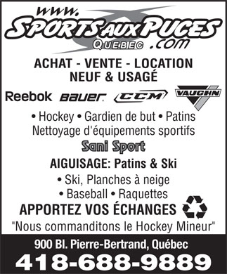 Sports aux Puces Quebec (418-688-9889) - Display Ad - ACHAT - VENTE - LOCATION NEUF &amp; USAG&Eacute; Hockey   Gardien de but   Patins Nettoyage d'&eacute;quipements sportifs AIGUISAGE: Patins &amp; Ski Ski, Planches &agrave; neige Baseball   Raquettes APPORTEZ VOS &Eacute;CHANGES &quot;Nous commanditons le Hockey Mineur&quot; 900 Bl. Pierre-Bertrand, Qu&eacute;bec 418-688-9889