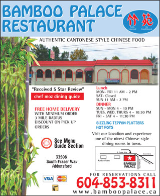 Bamboo Palace Restaurant Chinese Foods (604-557-7573) - Annonce illustr&eacute;e - Fully Air Licensed Conditioned AUTHENTIC CANTONESE STYLE CHINESE FOOD Lunch Received 5 Star Review  Rec MON- FRI 11 AM - 2 PM SAT- Closed chef moz dining guidechef SUN 11 AM - 2 PM DINNER SUN - MON 4 - 10 PM FREE HOME DELIVERYFREE TUES, WED, THURS 4 - 10:30 PM WITH MINIMUM ORDERWIT FRI - SAT 4 - 11:30 PM 3 MILE RADIUS3 M DISCOUNT ON PICK UP SIZZLING TEPPAN PLATTERS ORDERSORD HOT POTS Visit our Location and experience one of the nicest Chinese-style dining rooms in town. 33508 South Fraser Way Abbotsford FOR RESERVATIONS CA LL 604-853-8311 www.bamboopalace.ca