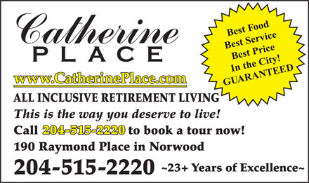 Catherine Place (204-231-0999) - Annonce illustrée - www.CatherinePlace.com ALL INCLUSIVE RETIREMENT LIVING This is the way you deserve to live! 204-515-2220 Call                         to book a tour now! 190 Raymond Place in Norwood ~23+ Years of Excellence~ 204-515-2220 www.CatherinePlace.com ALL INCLUSIVE RETIREMENT LIVING This is the way you deserve to live! 204-515-2220 Call                         to book a tour now! 190 Raymond Place in Norwood ~23+ Years of Excellence~ 204-515-2220