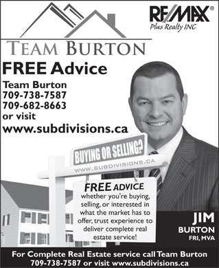 Team Burton (709-757-2349) - Annonce illustrée - Plus Realty INC FREE Advice Team Burton 709-738-7587 709-682-8663 or visit www.subdivisions.ca FREE ADVICE whether you're buying, selling, or interested in what the market has to JIM offer, trust experience to deliver complete real BURTON estate service! FRI, MVA For Complete Real Estate service call Team Burton 709-738-7587 or visit www.subdivisions.ca