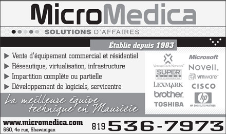 Microm&eacute;dica (1-866-549-5429) - Display Ad - SOLUTIONS D AFFAIRES &Eacute;tablie depuis 1983 Vente d'&eacute;quipement commercial et r&eacute;sidentiel R&eacute;seautique, virtualisation, infrastructure Impartition compl&egrave;te ou partielle D&eacute;veloppement de logiciels, servicentre HP SMB ELITE PARTNER www.micromedica.com 819 536 7973 660, 4e rue, Shawinigan