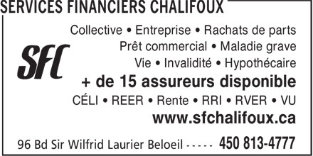 Services Financiers Chalifoux (450-813-4777) - Annonce illustr&eacute;e - Collective &bull; Entreprise &bull; Rachats de parts Pr&ecirc;t commercial &bull; Maladie grave C&Eacute;LI &bull; REER &bull; Rente &bull; RRI &bull; RVER &bull; VU www.sfchalifoux.ca Vie &bull; Invalidit&eacute; &bull; Hypoth&eacute;caire + de 15 assureurs disponible