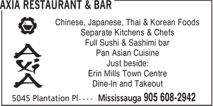 Axia Restaurant & Bar (905-608-2942) - Annonce illustrée - Cuisine Type: Japanese, Chinese, Thai & Korean Axia Restaurant and Bar 5045 Plantation Place, Mississauga District: Mississauga 289-814-0227 Subject to change without notice 2010 Reader s Choice Award Axia Restaurant & Bar - Erin Mills  www.axiarestaurant.ca (289) 814-0227 5045 Plantation Place  Mississauga, Ontario L5M-6J3 Just West of Erin Mills Town Centre on Eglinton Avenue $8.99 $12.95 $29.99 $4.88$6.99 shrimp tempura app. axia special roll black dragon roll 42 pc roll boat korean dumplings tempura onion rings $13.99 $4.99 MAIN DISHESAPPETIZERS 01 Cantonese Chow Mein........................$13.9901 Korean Dumplings (mandu)..................$6.99 Crispy egg noodle with pork, beef, chicken, veggies & seafood Delicious korean beef dumplings (steamed or fried) 02 General Tao Chicken........................... $11.99 02 Satay Skewered Chicken & Beef.........$5.99 Sweet & extra spicy glazed chicken with onion & bell peppers 4 pc skewered chicken(2) and beef(2) with satay sauce 03 Beef with Ginger and Green Onion......$11.99 03 Thai Vegetarian Roll..............................$5.99 Sliced ginger beef stir fried and covered in a tasty oyster sauce 2 pc rolls with vermicelli, cabbage & thai basil leaves cantonese chow mein chinese wonton soup 04  Chinese Style Sizzling Beef Tenderloin  $16.99 04 Axia Spring Rolls.................................$5.99 Beef tenderloin in a traditional style Golden fried spring rolls with chicken and vegetable $12.49 $16.99 05  Chicken Teriyaki.................................... $15.99 05 Tiger Shrimps Tom Yum Soup............$5.29 Grilled chicken breast in a teriyaki sauce served with rice Tiger shrimps in a spicy thai lemony broth with lemongrass 06 Sweet n Sour Battered Chicken............$11.99 06 Wonton Soup.......................................$4.99 Delicious marinated tender strips of stir fried rib eye steak Chicken wontons in a brothy soup 07 Spicy Indonesian Noodles .................. $12.49 07 Tempura Appetizer..............................$8.99 Indonesian spicy noodles with chicken, shrimp & veggies Deep fried battered shrimps & vegetables in tempura sauce 08 Chicken (or Beef) Pad Thai..................$12.99 08 Tempura Onion Rings...........................$4.88 Thai noodles with chicken & a tasty tomato sauce in lime juice Battered onion rings served with wasbi-mayo dipping sauce shrimp fried rice chinese sizzling tenderloin 09 Chicken Fried Rice.............................. $11.49 Fried rice with chicken, egg, carrots, peas and green onion $12.99 $11.99 JAPANESE SUSHI & SASHIMI 10 Shrimp Fried Rice.................................$12.49 Fried seasoned rice with shrimp, egg & a blend of veggies 01 California Roll.......................................$4.95 Avocado, cucumber, crab meat and flying fish roe 11 Olive and Mushroom Fried Rice............$10.99 Fried seasoned rice with olives and mushrooms 02 Spicy Salmon Roll.................................$5.95 Salmon mixed with a special spicy sauce 12 Thai Chicken Red or Green Curry.........$13.49 Spicy thai chicken curry with rice 03 Axia Special Roll.................................$12.95 Shrimp tempura, aspargus, smoked salmon in a spicy sauce 13 Thai Tiger Shrimp Red or Green Curry  $14.49 chicken pad thai general tao chicken Extra spicy thai tiger shrimp green curry with rice 04 Black Dragon Roll.................................$12.95 BBQ eel, shrimp, tempura, flying fish roe and green onion 14 Fish in Black Bean Sauce..................... $13.99 Fried sole smothered in black bean sauce $5.99 05 Maki Roll Boat (22pc)...........................$15.95 take out A 22 pc makimano combination 15 Szechuan Spicy Beef or Chicken......... $11.99 Spicy hot szechuan style beef or chicken 06 Maki Roll Boat (42pc)...........................$29.95 A 42 pc makimano combination 16 Stir Fry Broccoli with Chicken or Beef... $12.99 & dine-in Cantononese style stir fried broccoli with chicken or beef 07 Love Boat for Two.................................$29.95 Sushi (6pc), Sashimi (21pc) & Maki (8pc) Combination 289-814-0227 axia spring roll On Your Next Visit $12.49 $13.49 Buy one entrée for $11.99 or more & receive a mention this ad and get a free FREE Appetizer soup for every $20 you spend (maximum value $8.99) Offer expires Dec-01-11. One coupon per party. One bill per table. Not available on Full Menu Online at: holidays or if combined with other discounts/ offers. Dine in only spicy indonesian noodles chicken red curry axiarestaurant.ca