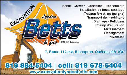 Excavation Lyndon Betts (819-884-5404) - Display Ad - Sable - Gravier - Concassé - Roc feuilleté Installation de fosse septique Travaux forestiers (peigne) Lyndon Transport de machinerie Drainage - Bulldozer Champ d épuration Terrassement Déneigement Niveleuse 9146-8801 Québec inc. & fils 7, Route 112 est, Bishopton, Québec J0B 1G0 819 884-5404 cell: 819 678-5404 www.excavationlyndonbetts.com Sable - Gravier - Concassé - Roc feuilleté Installation de fosse septique Travaux forestiers (peigne) Lyndon Transport de machinerie Drainage - Bulldozer Champ d épuration Terrassement Déneigement Niveleuse 9146-8801 Québec inc. & fils 7, Route 112 est, Bishopton, Québec J0B 1G0 819 884-5404 cell: 819 678-5404 www.excavationlyndonbetts.com