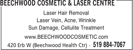 Beechwood Cosmetic & Laser Centre (519-884-7067) - Annonce illustrée - Laser Hair Removal Laser Vein, Acne, Wrinkle Sun Damage, Cellulite Treatment www.BEECHWOODCOSMETIC.com