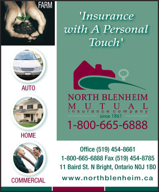 North Blenheim Mutual Insurance Co (226-499-7832) - Annonce illustrée - with A Personal 'Insurance Touch' AUTO HOME Office (519) 454-8661 1-800-665-6888 Fax (519) 454-8785 11 Baird St. N Bright, Ontario N0J 1B0 www.northblenheim.ca COMMERCIALCOMMERCIAL FARM