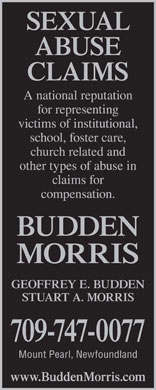 Budden Morris (1-877-325-4868) - Display Ad - SEXUAL ABUSE CLAIMS A national reputation for representing victims of institutional, school, foster care, church related and other types of abuse in claims for compensation. BUDDEN MORRIS GEOFFREY E. BUDDEN STUART A. MORRIS 709-747-0077 Mount Pearl, Newfoundland www.BuddenMorris.com