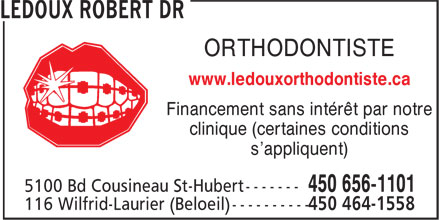 Ledoux Robert Dr Orthodontiste Spécialiste (450-656-1101) - Annonce illustrée - Specialist since 1980 ORTHODONTIST Interest free financing available at our clinic (certain conditions apply) ST-HUBERTBELOEIL 5100 Cousineau 116 Wilfrid-Laurier 450 656-1101450 464-1558 www.ledouxorthodontiste.ca