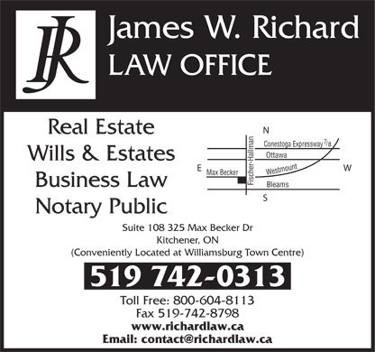 Richard Law Office (519-742-0313) - Annonce illustr&eacute;e - James W. Richard LAW OFFICE N Real Estate 7 / 8 Conestoga Expressway Ottawa Wills &amp; Estates E W Max Becker Westmount Bleams Fischer-Hallman Conestoga Expressway Business Law S Notary Public Suite 108 325 Max Becker Dr Kitchener, ON (Conveniently Located at Williamsburg Town Centre) 519 742-0313 Toll Free: 800-604-8113 Fax 519-742-8798 www.richardlaw.ca Email: contact@richardlaw.ca