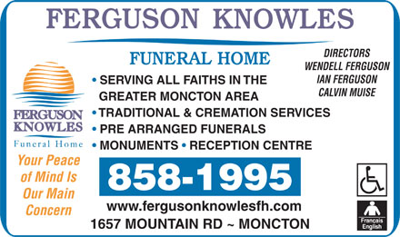 Ferguson Knowles Funeral Home (506-802-7840) - Display Ad - DIRECTORS WENDELL FERGUSON IAN FERGUSON SERVING ALL FAITHS IN THE CALVIN MUISE GREATER MONCTON AREA TRADITIONAL & CREMATION SERVICES PRE ARRANGED FUNERALS MONUMENTS   RECEPTION CENTRE Your Peace of Mind Is 858-1995 Our Main www.fergusonknowlesfh.com Concern 1657 MOUNTAIN RD ~ MONCTON