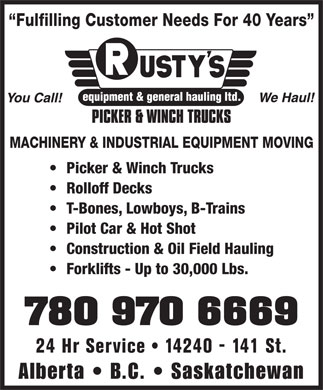Rusty's Equipment &amp; General Hauling Ltd (780-456-5611) - Display Ad - Fulfilling Customer Needs For 40 Years MACHINERY &amp; INDUSTRIAL EQUIPMENT MOVING Picker &amp; Winch Trucks Rolloff Decks T-Bones, Lowboys, B-Trains Pilot Car &amp; Hot Shot Construction &amp; Oil Field Hauling Forklifts - Up to 30,000 Lbs. 780 970 6669 24 Hr Service   14240 - 141 St. Alberta   B.C.   Saskatchewan