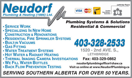Neudorf Plumbing Systems & Solutions (403-328-2533) - Display Ad - Plumbing Systems & Solutions HOT WATER & RADIANT HEATING THERMAL IMAGING CAMERA INVESTIGATIONS Fax: 403-329-0862 WE FILL WATER BOTTLES Visit us online at www.NeudorfPlumbing.ca Plumbing & Heating (1986) Ltd. BACK FLOW PREVENTION TESTING SERVING SOUTHERN ALBERTA FOR OVER 50 YEARS. SERVICE WORK Residential & Commercial SPECIALIZING IN NEW HOME CONSTRUCTION & RENOVATIONS RESIDENTIAL FIRE SPRINKLER SYSTEMS BUILT-IN VACUUMS 403-328-2533 GAS FITTING WATER TREATMENT SYSTEMS