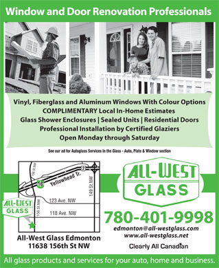 All-West Glass Edmonton Ltd (780-392-9836) - Annonce illustrée - Window and Door Renovation Professionals Vinyl, Fiberglass and Aluminum Windows With Colour Options COMPLIMENTARY Local In-Home Estimates Glass Shower Enclosures Sealed Units Residential Doors Professional Installation by Certified Glaziers Open Monday through Saturday See our ad for Autoglass Services in the Glass - Auto, Plate & Window section 16 Yellowhead Tr. 149 St.NW156 St.NW156 St.NW 123 Ave. NW 118 Ave. NW 780-401-9998 edmonton@all-westglass.com www.all-westglass.net All-West Glass Edmonton 11638 156th St NW All glass products and services for your auto, home and business.