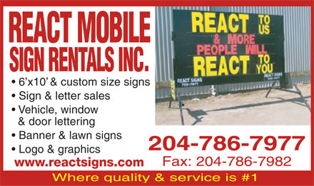 React Mobile Sign Rentals & Sales (204-786-7977) - Annonce illustrée - REACT MOBILE SIGN RENTALS INC. 6 x10  & custom size signs Sign & letter sales Vehicle, window & door lettering Banner & lawn signs 204-786-7977 Logo & graphics Fax: 204-786-7982 www.reactsigns.com Where quality & service is #1