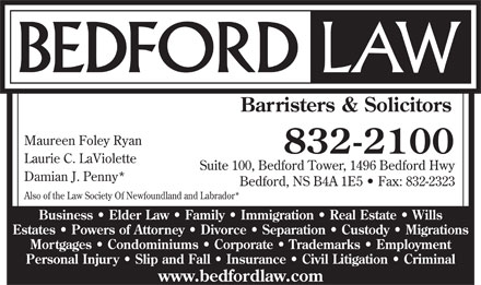 Bedford Law (902-704-2178) - Annonce illustrée - Suite 100, Bedford Tower, 1496 Bedford Hwy Damian J. Penny* Bedford, NS B4A 1E5   Fax: 832-2323 Also of the Law Society Of Newfoundland and Labrador* Barristers & Solicitors Maureen Foley Ryan 832-2100 Laurie C. LaViolette Business   Elder Law   Family   Immigration   Real Estate   Wills Estates   Powers of Attorney   Divorce   Separation   Custody   Migrations Mortgages   Condominiums   Corporate   Trademarks   Employment Personal Injury   Slip and Fall   Insurance   Civil Litigation   Criminal www.bedfordlaw.com