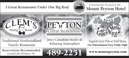 Mount Peyton Hotel (709-489-2251) - Annonce illustr&eacute;e - Conveniently located in the... 3 Great Restaurants Under One Big Roof Mount Peyton Hotel PE   TONE Dining         Room Corral Steakhouse Est. 1999 Juicy Canadian Steaks &amp; Traditional Newfoundlandoundland English Style Pub w/ Full Menu Relaxing Atmosphere Live Entertainment Every Friday Night Family Restaurant Reservations Recommended www.mountpeyton.com Grand Falls-Windsor, NL 489-2251