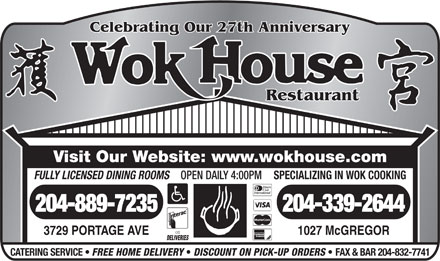 Wok House Restaurant (204-889-7235) - Annonce illustr&eacute;e - Celebrating Our 27th Anniversary Restaurant Visit Our Website: www.wokhouse.com SPECIALIZING IN WOK COOKING FULLY LICENSED DINING ROOMS OPEN DAILY 4:00PM 204-339-2644204-889-7235 on 1027 McGREGOR3729 PORTAGE AVE DELIVERIES CATERING SERVICE FREE HOME DELIVERY DISCOUNT ON PICK-UP ORDERS FAX &amp; BAR 204-832-7741