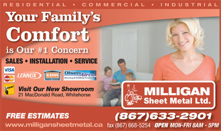 Milligan Sheet Metal Ltd (867-633-2901) - Display Ad - RESIDENTIAL   COMMERCIAL   INDUSTRIAL Your Family s Comfort is Our #1 Concern SALES   INSTALLATION   SERVICESALES INSTALLATION SERVICE Visit Our New Showroom SINCE 1994 MILLIGAN 21 MacDonald Road, Whitehorse Sheet Metal Ltd. FREE ESTIMATES (867)633-2901 www.milligansheetmetal.ca fax (867) 668-5254 OPEN MON-FRI 8AM - 5PM