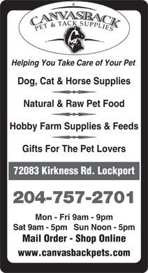 Canvasback Pet &amp; Tack Supplies (204-757-2701) - Annonce illustr&eacute;e - SU CK PP LI E T&amp;TA S PE Helping You Take Care of Your Pet Dog, Cat &amp; Horse Supplies q Natural &amp; Raw Pet Food q Hobby Farm Supplies &amp; Feeds q Gifts For The Pet Lovers 72083 Kirkness Rd. Lockport 204-757-2701 Mon - Fri 9am - 9pm Sat 9am - 5pm   Sun Noon - 5pm Mail Order - Shop Online www.canvasbackpets.com