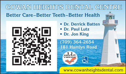 Cowan Heights Dental Centre (709-364-2654) - Annonce illustrée - COWAN HEIGHTS DENTAL CENTRE Better Care~Better Teeth~Better Health Dr. Derrick Batten Dr. Paul Lutz Dr. Jon King (709) 364-2654 181 Hamlyn Road www.cowanheightsdental.com  COWAN HEIGHTS DENTAL CENTRE Better Care~Better Teeth~Better Health Dr. Derrick Batten Dr. Paul Lutz Dr. Jon King (709) 364-2654 181 Hamlyn Road www.cowanheightsdental.com