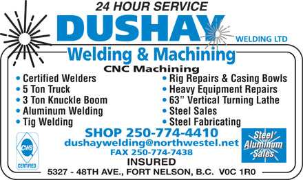 Dushay Welding Ltd (250-774-4410) - Annonce illustrée - 24 HOUR SERVICE Welding & Machining CNC Machining Rig Repairs & Casing Bowls  Certified Welders Heavy Equipment Repairs  5 Ton Truck 3 Ton Knuckle Boom 63  Vertical Turning Lathe Aluminum Welding Steel Sales Tig Welding Steel Fabricating SHOP 250-774-4410 Steel dushaywelding@northwestel.netnet Aluminum FAX 250-774-7438 Sales INSURED 5327 - 48TH AVE., FORT NELSON, B.C.  V0C 1R0