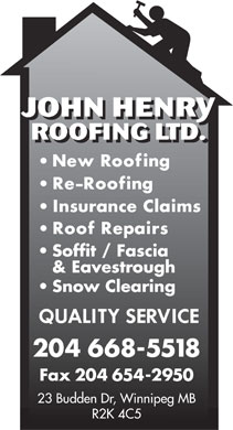 John Henry Roofing Ltd (204-668-5518) - Annonce illustrée - JOHNHENRY ROOFING LTD. Soffit / Fascia & Eavestrough Snow Clearing 204 668-5518 Fax 204 654-2950 23 Budden Dr, Winnipeg MB R2K 4C5  JOHNHENRY ROOFING LTD. Soffit / Fascia & Eavestrough Snow Clearing 204 668-5518 Fax 204 654-2950 23 Budden Dr, Winnipeg MB R2K 4C5