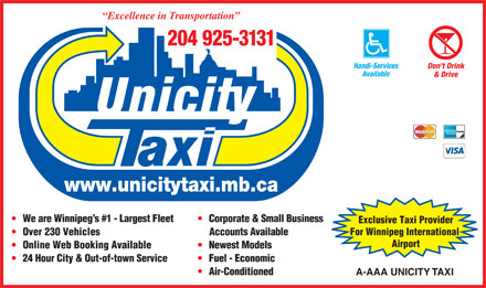 A-AAA Unicity Taxi (204-925-3131) - Annonce illustrée - Excellence in Transportation 204 925-3131 Handi-Services Don t Drink Available & Drive www.unicitytaxi.mb.ca We are Winnipeg s #1 - Largest Fleet Corporate & Small Business Exclusive Taxi Provider For Winnipeg International Over 230 Vehicles Accounts Available Airport Online Web Booking Available Newest Models 24 Hour City & Out-of-town Service Fuel - Economic Air-Conditioned A-AAA UNICITY TAXI