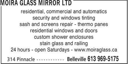 Moira Glass Mirror Ltd / Moira Automatics (613-969-5175) - Display Ad - residential, commercial and automatics residential, commercial and automatics security and windows tinting sash and screens repair - thermo panes residential windows and doors custom shower enclosures stain glass and railing 24 hours - open Saturdays - www.moiraglass.ca sash and screens repair - thermo panes residential windows and doors custom shower enclosures stain glass and railing 24 hours - open Saturdays - www.moiraglass.ca security and windows tinting