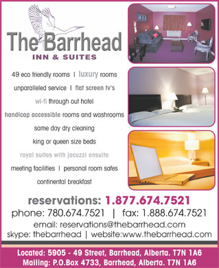 Barrhead Inn &amp; Suites The (780-305-0058) - Annonce illustr&eacute;e - 49 eco friendly rooms luxury rooms unparalleled service flat screen tv's wi-fi through out hotel handicap accessible rooms and washrooms same day dry cleaning king or queen size beds royal suites with jacuzzi ensuite meeting facilities personal room safes continental breakfast reservations: 1.877.674.7521 phone: 780.674.7521 fax: 1.888.674.7521 email: reservations@thebarrhead.com skype: thebarrhead website:www.thebarrhead.com Located: 5905 - 49 Street, Barrhead, Alberta. T7N 1A6 Mailing: P.O.Box 4733, Barrhead, Alberta. T7N 1A6  49 eco friendly rooms luxury rooms unparalleled service flat screen tv's wi-fi through out hotel handicap accessible rooms and washrooms same day dry cleaning king or queen size beds royal suites with jacuzzi ensuite meeting facilities personal room safes continental breakfast reservations: 1.877.674.7521 phone: 780.674.7521 fax: 1.888.674.7521 email: reservations@thebarrhead.com skype: thebarrhead website:www.thebarrhead.com Located: 5905 - 49 Street, Barrhead, Alberta. T7N 1A6 Mailing: P.O.Box 4733, Barrhead, Alberta. T7N 1A6