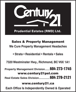 Century 21 Prudential Estates (Rmd) Ltd (604-273-1745) - Annonce illustr&eacute;e - Prudential Estates (RMD) Ltd. Sales &amp; Property Management We Cure Property Management Headaches Strata   Residential   Rentals   Sales 7320 Westminster Hwy., Richmond, BC V6X 1A1 Property Management Division...... 604 273-1745 www.century21pel.com Real Estate Sales Division          .............. 604 278-2121 www.century21.ca Each Office Is Independently Owned &amp; Operated