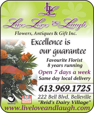 "Live Love & Laugh Flowers Antiques & Gift Inc (1-800-772-3153) - Display Ad - & Gift Inc.wers, Antiques  Gift Inc. Excellence is our guarantee Favourite Florist Flowers, Antiques & Gift Inc.wers, Antiques  Gift Inc. Excellence is our guarantee Favourite Florist 8 years running Open 7 days a week Same day local delivery 613.969.1725 222 Bell Blvd. Belleville222 Bell Blvd. Belleville 2006-2010 ""Reid's Dairy Village"" www.liveloveandlaugh.com Flowers, Antiques 8 years running Open 7 days a week Same day local delivery 613.969.1725 222 Bell Blvd. Belleville222 Bell Blvd. Belleville 2006-2010 ""Reid's Dairy Village"" www.liveloveandlaugh.com"