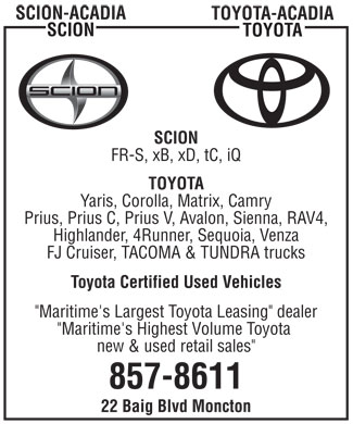 "Acadia Scion and Acadia Toyota (506-857-8611) - Display Ad - SCION-ACADIA TOYOTA-ACADIA SCION TOYOTA SCION FR-S, xB, xD, tC, iQ TOYOTA Yaris, Corolla, Matrix, Camry Prius, Prius C, Prius V, Avalon, Sienna, RAV4, Highlander, 4Runner, Sequoia, Venza FJ Cruiser, TACOMA & TUNDRA trucks Toyota Certified Used Vehicles ""Maritime's Largest Toyota Leasing"" dealer ""Maritime's Highest Volume Toyota new & used retail sales"" 857-8611 22 Baig Blvd Moncton SCION-ACADIA TOYOTA-ACADIA SCION TOYOTA SCION FR-S, xB, xD, tC, iQ TOYOTA Yaris, Corolla, Matrix, Camry Prius, Prius C, Prius V, Avalon, Sienna, RAV4, Highlander, 4Runner, Sequoia, Venza FJ Cruiser, TACOMA & TUNDRA trucks Toyota Certified Used Vehicles ""Maritime's Largest Toyota Leasing"" dealer ""Maritime's Highest Volume Toyota new & used retail sales"" 857-8611 22 Baig Blvd Moncton"
