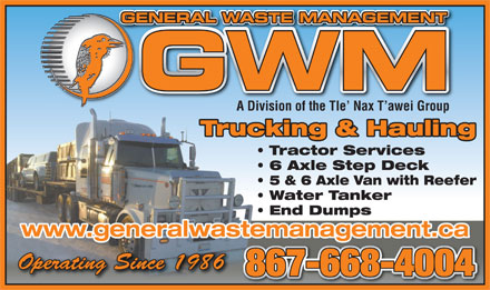 General Waste Management (867-668-4004) - Annonce illustrée - GENERAL WASTE MANAGEMENTGE A Division of the Tle  Nax T awei Group Trucking & Hauling Tractor Services 6 Axle Step Deck 5 & 6 Axle Van with Reefer Water Tanker End Dumps www.generalwastemanagement.ca Operating Since 1986Operating Since 1986 867-668-4004